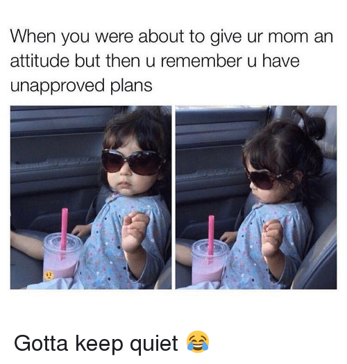Memes, Quiet, and Attitude: When you were about to give ur mom an  attitude but then u remember u have  unapproved plans Gotta keep quiet 😂