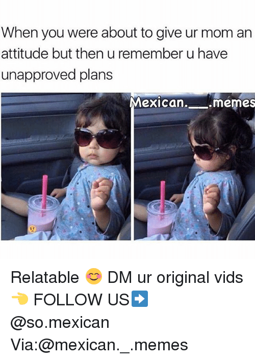 Memes, Relatable, and Mexican: When you were about to give ur mom arn  attitude but then u remember u have  unapproved plans  Mexican. memes Relatable 😊 DM ur original vids 👈 FOLLOW US➡️ @so.mexican Via:@mexican._.memes