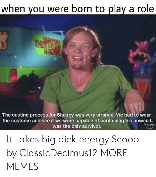 the casting: when you were born to play a role  The casting process for Shaggy was very strange. We had to wear  the costume and see if we were capable of containing his power  was the only survivor.  PS Express It takes big dick energy Scoob by ClassicDecimus12 MORE MEMES