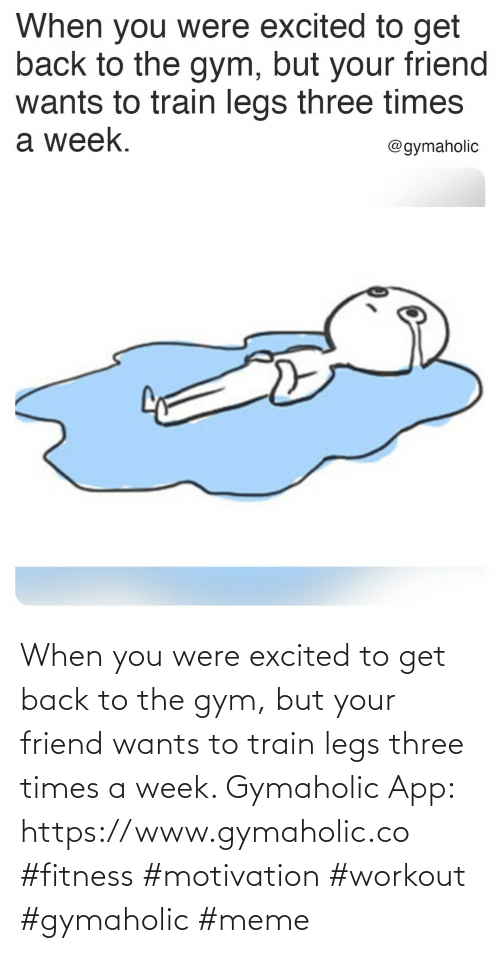 three: When you were excited to get back to the gym, but your friend wants to train legs three times a week.  Gymaholic App: https://www.gymaholic.co  #fitness #motivation #workout #gymaholic #meme