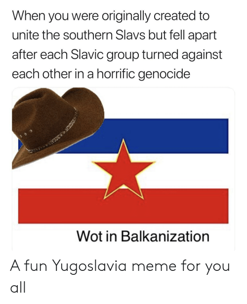 Meme, Slavic, and Yugoslavia: When you were originally created to  unite the southern Slavs but fell apart  after each Slavic group turned against  each other in a horrific genocide  Wot in Balkanization A fun Yugoslavia meme for you all