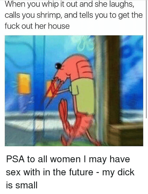 Memes, 🤖, and Shrimp: When you whip it out and she laughs,  calls you shrimp, and tells you to get the  fuck out her house PSA to all women I may have sex with in the future - my dick is small