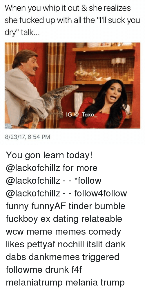 "The Dab, Dank, and Dating: When you whip it out & she realizes  she fucked up with all the ""'ll suck you  dry"" talk...  .? IG @_Taxo  8/23/17, 6:54 PM You gon learn today! @lackofchillz for more @lackofchillz - - *follow @lackofchillz - - follow4follow funny funnyAF tinder bumble fuckboy ex dating relateable wcw meme memes comedy likes pettyaf nochill itslit dank dabs dankmemes triggered followme drunk f4f melaniatrump melania trump"