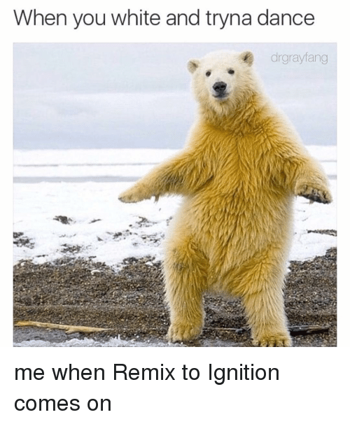 Ignition, Dank Memes, and Ignite: When you white and tryna dance  drgrayfang me when Remix to Ignition comes on