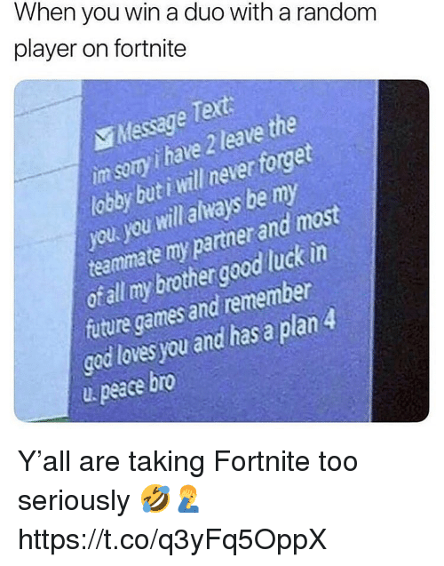 Future, God, and Games: When you win a duo with a random  player on fortnite  Mesage Text  im sery i have 2 leave the  loy but i will never foget  you you will always be my  teammate my partner and most  otall my brothergood luck in  future games and remember  god loves you and has a plan4  u peace bro Y'all are taking Fortnite too seriously 🤣🤦♂️ https://t.co/q3yFq5OppX