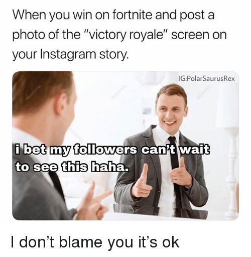 "Instagram, Memes, and Haha: When you win on fortnite and post a  photo of the ""victory royale"" screen on  your Instagram story.  G:PolarSaurusRex  betmyy TolTowers canit wait  to see  this  haha. I don't blame you it's ok"