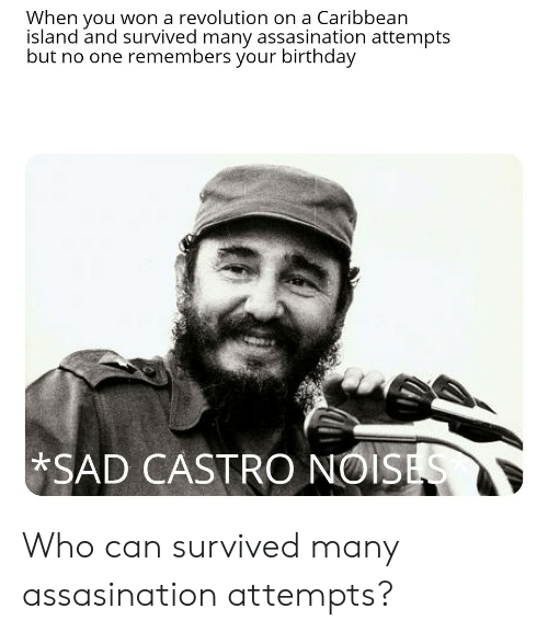Birthday, History, and Revolution: When you won a revolution on a Caribbean  island and survived many assasination attempts  but no one remembers your birthday  SAD CASTRO NOISES Who can survived many assasination attempts?