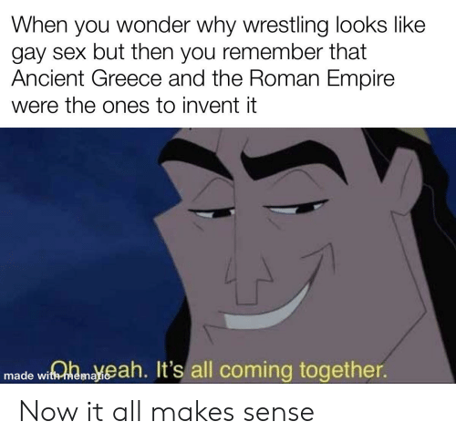 ancient greece: When you wonder why wrestling looks like  gay sex but then you remember that  Ancient Greece and the Roman Empire  were the ones to invent it  made wiamaeah. It's all coming together. Now it all makes sense