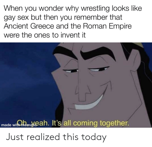 Empire, Reddit, and Sex: When you wonder why wrestling looks like  gay sex but then you remember that  Ancient Greece and the Roman Empire  were the ones to invent it  made wiamaeah. It's all coming together. Just realized this today