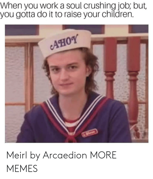 Children, Dank, and Memes: When you work a soul crushing job; but,  you gotta do it to raise your children.  AHOY Meirl by Arcaedion MORE MEMES