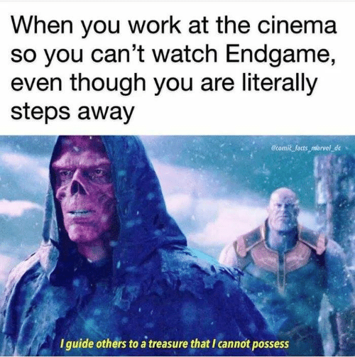 Facts, Memes, and Work: When you work at the cinema  So you can't watch Endgame,  even though you are literally  steps away  @tomic facts marvel de  I guide others to a treasure that I cannot possess