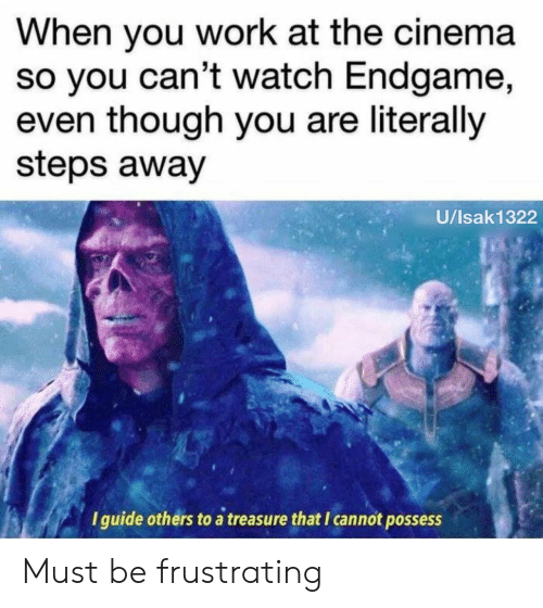 Work, Watch, and Cinema: When you work at the cinema  so you can't watch Endgame,  even though you are literally  steps away  U/Isak1322  I guide others to a treasure that I cannot possess Must be frustrating
