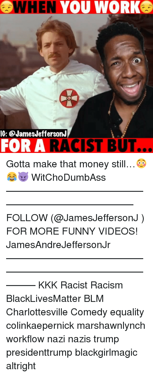 Nazy: WHEN YOU WORK  IG: @JamesJeffersonJ  FOR A RACIST BUT.  .. Gotta make that money still…😳😂😈 WitChoDumbAss ——————————————————————————— FOLLOW (@JamesJeffersonJ ) FOR MORE FUNNY VIDEOS! JamesAndreJeffersonJr ——————————————————————————————— KKK Racist Racism BlackLivesMatter BLM Charlottesville Comedy equality colinkaepernick marshawnlynch workflow nazi nazis trump presidenttrump blackgirlmagic altright