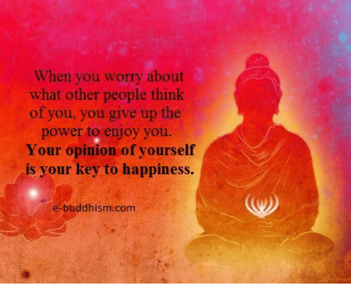 Opinionating: When you worry about  what other people think  of you, you give up the  power to enjoy you.  Your opinion of yourself  is your key to happiness  e buddhism com