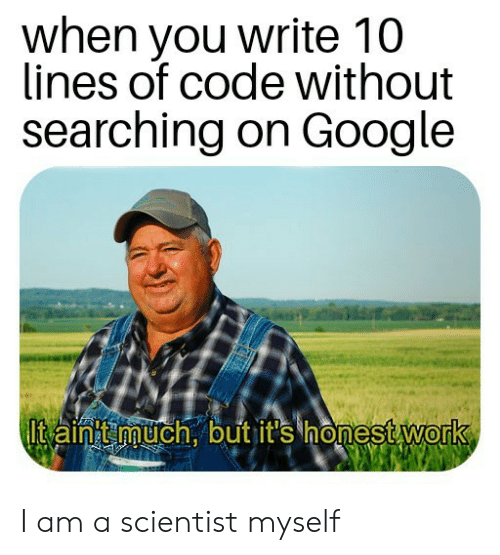 Google, Work, and Code: when you write 10  lines of code without  searching on Google  Itain t much, but it's honest work I am a scientist myself