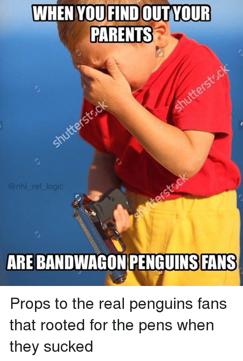 Logic, Memes, and National Hockey League (NHL): WHEN YOUFINDOUTYOUR  PARENTS  nhl_ ref logic  ARE BANDWAGON PENGUINS FANS Props to the real penguins fans that rooted for the pens when they sucked