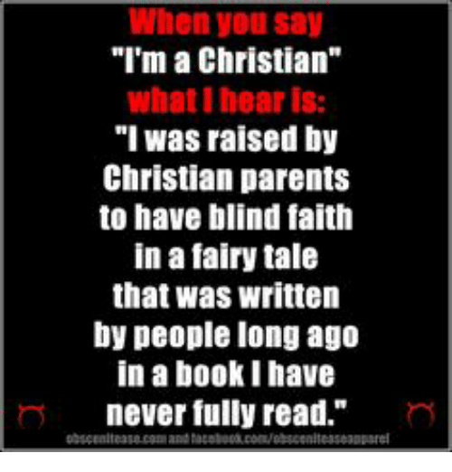 """Parents, Book, and Faith: When youl say  """"I'm a Christian""""  what I hear is:  """"I was raised by  Christian parents  to have blind faith  in a fairy tale  that was written  by people long ago  in a book I have  never fully read."""" n"""