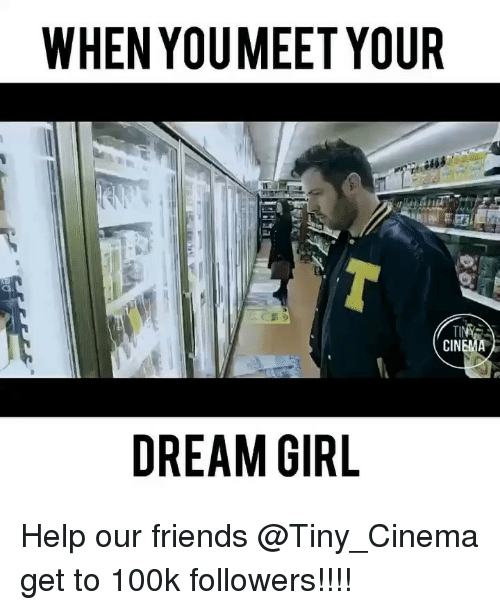 Friends, Memes, and Girl: WHEN YOUMEET YOUR  DREAM GIRL Help our friends @Tiny_Cinema get to 100k followers!!!!