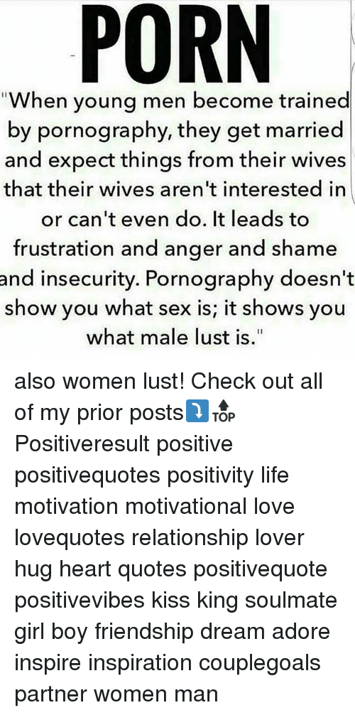 Their Wives: When young men become trained  by pornography, they get married  and expect things from their wives  that their wives aren't interested in  or can't even do. It leads to  frustration and anger and shame  and insecurity. Pornography doesn't  show you what sex is; it shows you  what male lust is. also women lust! Check out all of my prior posts⤵🔝 Positiveresult positive positivequotes positivity life motivation motivational love lovequotes relationship lover hug heart quotes positivequote positivevibes kiss king soulmate girl boy friendship dream adore inspire inspiration couplegoals partner women man