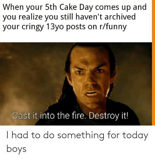 13Yo: When your 5th Cake Day comes up and  you realize you still haven't archived  your cringy 13yo posts on r/funny  Cast it into the fire. Destroy it! I had to do something for today boys