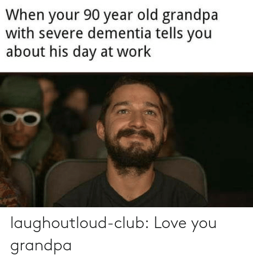 at-work: When your 90 year old grandpa  with severe dementia tells you  about his day at work laughoutloud-club:  Love you grandpa