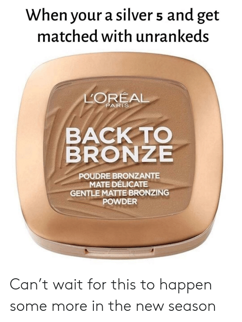 Some More, Paris, and Silver: When your a silver 5 and get  matched with unrankeds  LOREAL  PARIS  BACK TO  BRONZE  POUDRE BRONZANTE  MATE DÉLICATE  GENTLE MATTE BRONZING  POWDER Can't wait for this to happen some more in the new season