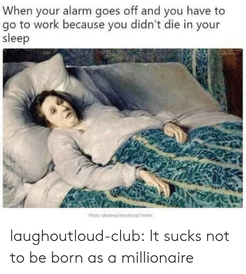 Club, Tumblr, and Twitter: When your alarm goes off and you have to  go to work because you didn't die in your  sleep  Photo Medel Ractions/Twitter laughoutloud-club:  It sucks not to be born as a millionaire