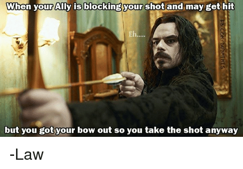 Ally, DnD, and Got: When your Ally is blocking your shot and may get hit  Eh  but you got your bow out so you take the shot anyway -Law