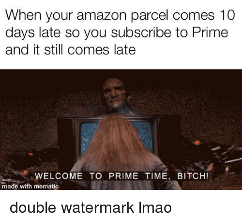 Amazon, Bitch, and Lmao: When your amazon parcel comes 10  days late so you subscribe to Prime  and it still comes late  WELCOME TO PRIME TIME, BITCH!  made with mematic