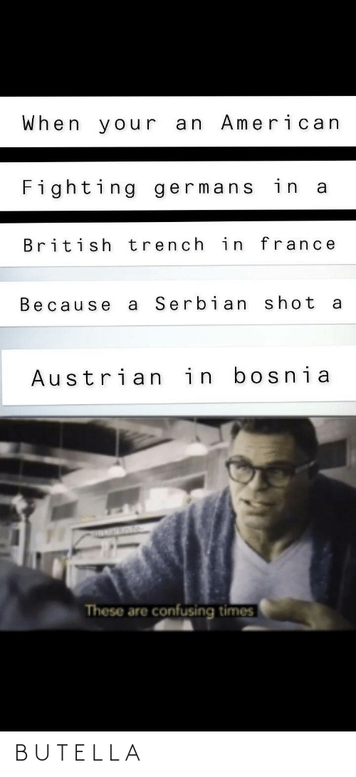 British: When your an American  Fighting germans in a  British trench in france  Serbian shot  Because  Austrian in bosnia  These are confusing times B U T E L L A