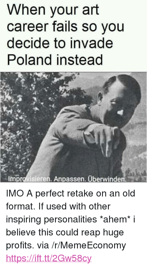 "Old, Poland, and Art: When your art  career fails so you  decide to invade  Poland instead  Improvisieren. Anpassen. Überwinden. <p>IMO A perfect retake on an old format. If used with other inspiring personalities *ahem* i believe this could reap huge profits. via /r/MemeEconomy <a href=""https://ift.tt/2Gw58cy"">https://ift.tt/2Gw58cy</a></p>"