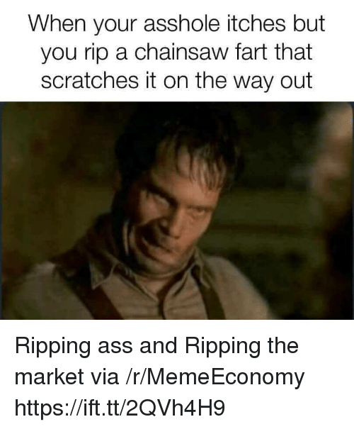 Ass, Asshole, and Fart: When your asshole itches but  you rip a chainsaw fart that  scratches it on the way out Ripping ass and Ripping the market via /r/MemeEconomy https://ift.tt/2QVh4H9