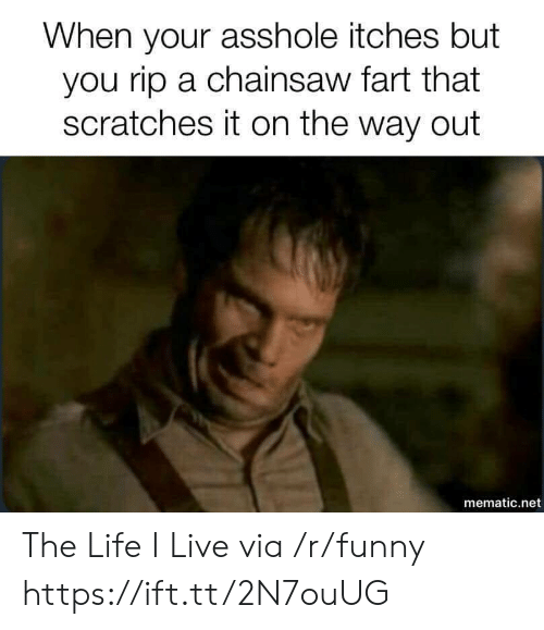 Funny, Life, and Live: When your asshole itches but  you rip a chainsaw fart that  scratches it on the way out  mematic.net The Life I Live via /r/funny https://ift.tt/2N7ouUG