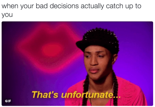 Bad Decisions: when your bad decisions actually catch up to  you  That's unfortunate..  GIF