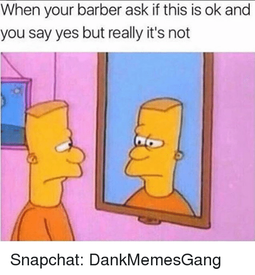 Barber, Memes, and Snapchat: When your barber ask if this is ok and  you say yes but really it's not Snapchat: DankMemesGang