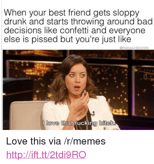 """Bad, Best Friend, and Bitch: When your best friend gets sloppy  drunk and starts throwing around bad  decisions like confetti and everyone  else is pissed but you're just like  T  love  that fuckingl bitch <p>Love this via /r/memes <a href=""""http://ift.tt/2tdi9RO"""">http://ift.tt/2tdi9RO</a></p>"""