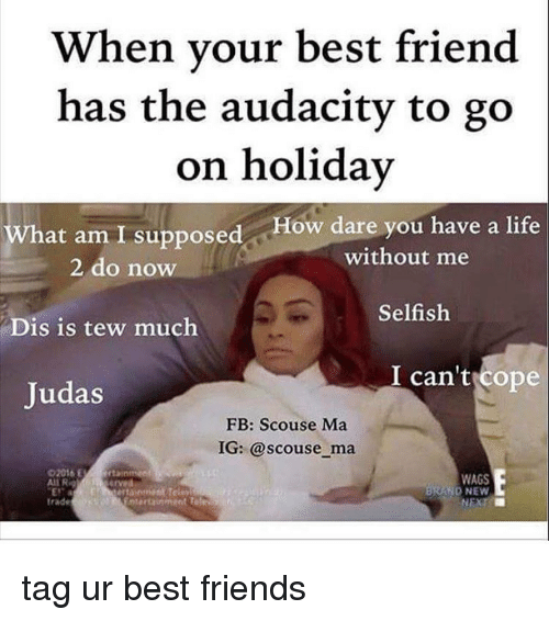 Ali, Memes, and Audacity: When your best friend  has the audacity to go  on holiday  What am I supposed ow dare you have a life  without me  2 do now  Selfish  Dis is tew much  I can't ope  Judas  FB: Scouse Ma  IG: @scouse ma  WAGS  Ali R  D NEW  trade tag ur best friends