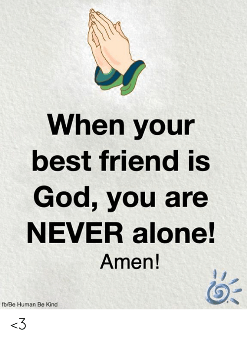 Being Alone, Best Friend, and God: When your  best friend is  God, you are  NEVER alone!  Amen!  fb/Be Human Be Kind <3