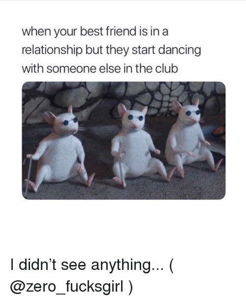 Best Friend, Club, and Dancing: when your best friend is in a  relationship but they start dancing  with someone else in the club I didn't see anything... ( @zero_fucksgirl )