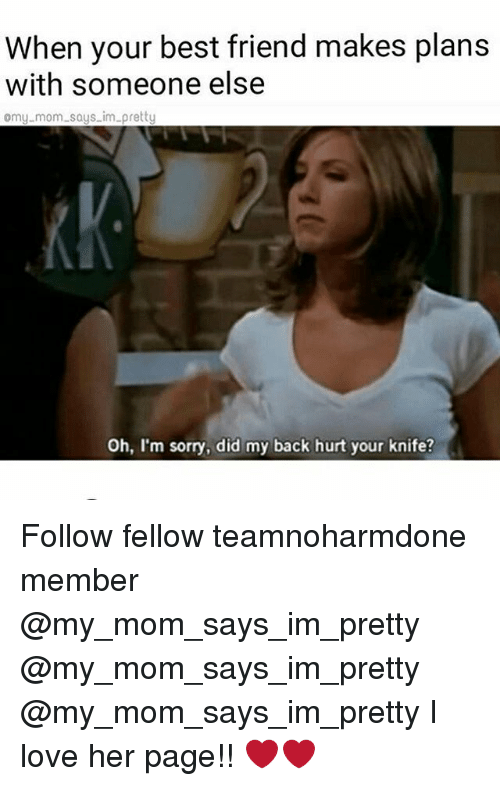 Hurtfully: When your best friend makes plans  with someone else  omy.mom says im pretty  Oh, I'm sorry, did my back hurt your knife? Follow fellow teamnoharmdone member @my_mom_says_im_pretty @my_mom_says_im_pretty @my_mom_says_im_pretty I love her page!! ❤️❤️