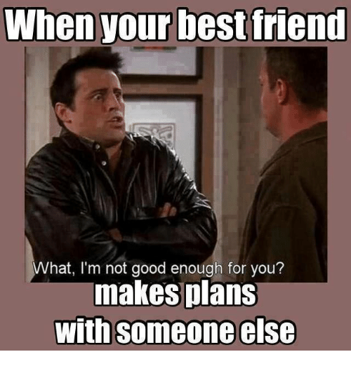 Best Friend, Best, and Good: When your best friend  What, I'm not good enough for you?  makes plans  with someone else