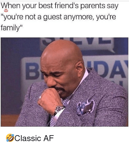 "Af, Family, and Friends: When your best friend's parents say  ""you're not a guest anymore, you're  family"" 🤣Classic AF"