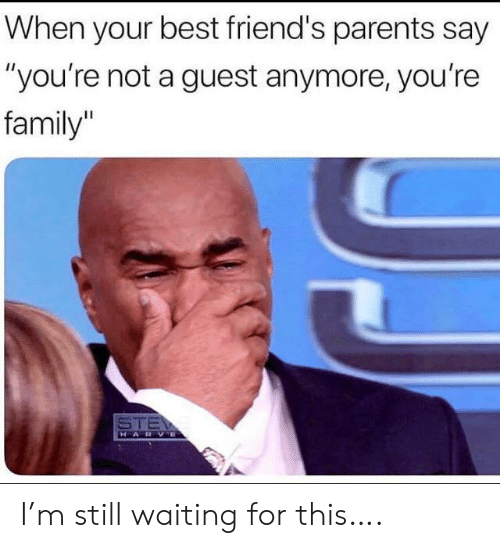 """Family, Friends, and Parents: When your best friend's parents say  """"you're not a guest anymore, you're  family  STE  HARVE I'm still waiting for this…."""