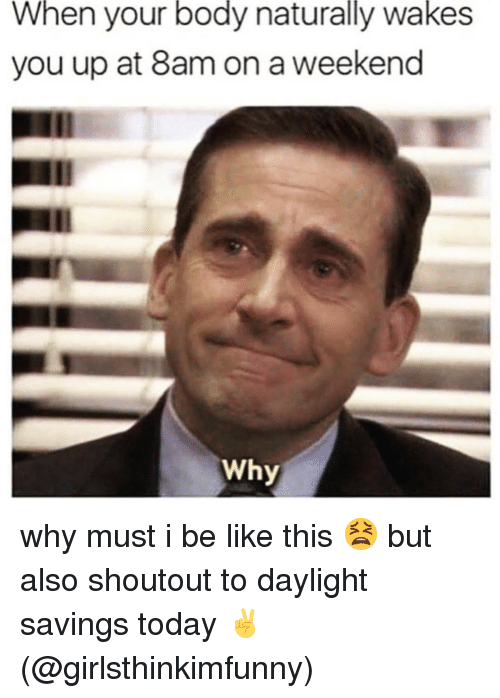 Be Like, Memes, and Daylight Savings: When your body naturally wakes  you up at 8am on a weekend  Why why must i be like this 😫 but also shoutout to daylight savings today ✌️(@girlsthinkimfunny)
