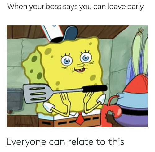 Boss, Can, and You: When your boss says you can leave early Everyone can relate to this