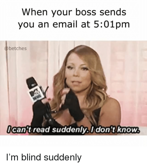 Email, Girl Memes, and Boss: When your boss sends  you an email at 5:01pm  betches  Ican't read suddenlv.I don't know  Idon't know I'm blind suddenly