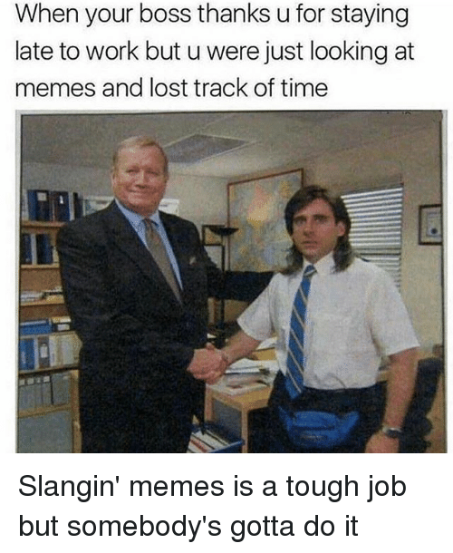 Tough Job: When your boss thanks u for staying  late to work but u were just looking at  memes and lost track of time Slangin' memes is a tough job but somebody's gotta do it
