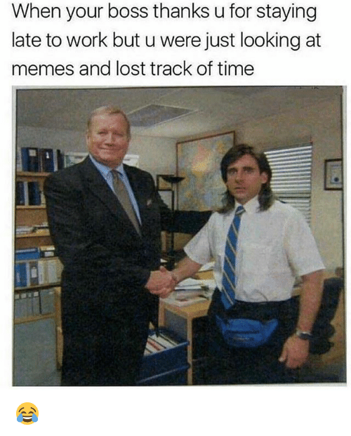 Funny, Memes, and Lost: When your boss thanks u for staying  late to work but u were just looking at  memes and lost track of time 😂