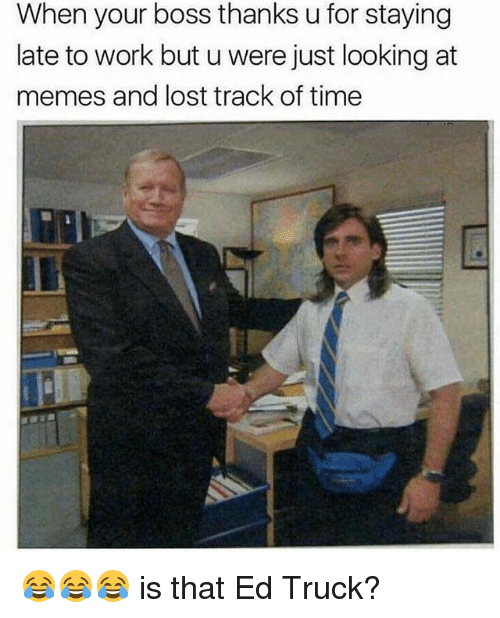 Funny, Memes, and Lost: When your boss thanks u for staying  late to work but u were just looking at  memes and lost track of time 😂😂😂 is that Ed Truck?
