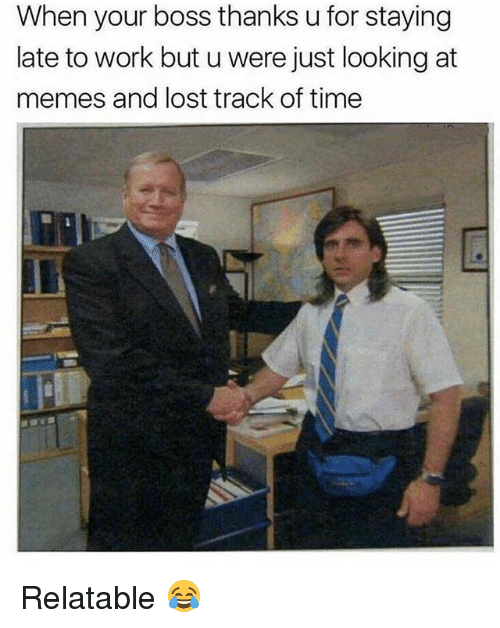 Memes, Lost, and Work: When your boss thanks u for staying  late to work but u were just looking at  memes and lost track of time Relatable 😂